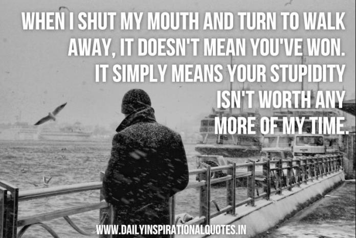 When i shut my mouth and turn to walk away, it doesn't mean you've won. It simply means your stupidity isn't worth any more of my time. ~ Anonymous
