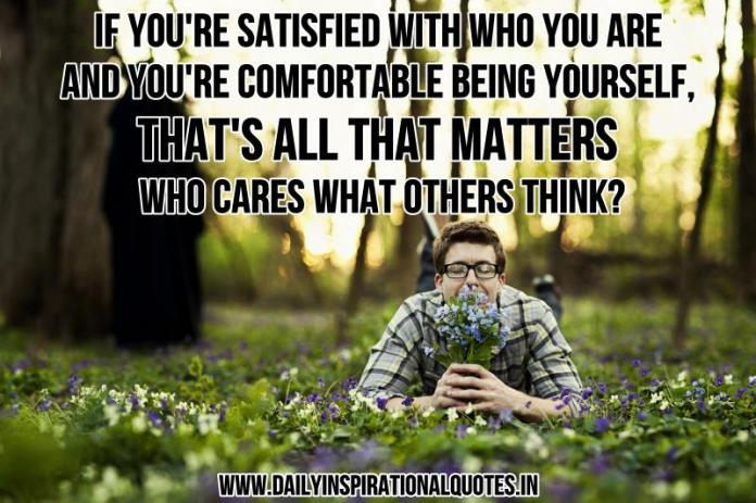 If you're satisfied with who you are and you're comfortable being yourself, that's all that matters who cares what others think? ~ Anonymous