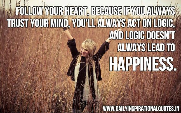 Follow your heart, because if you always trust your mind, you'll always act on logic, and logic doesn't always lead to happiness. ~ Anonymous