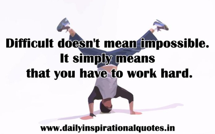 Difficult doesn't mean impossible. It simply means that you have to work hard. ~ Anonymous