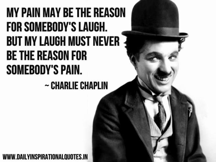 My pain may be the reason for somebody's laugh. But my laugh must never be the reason for somebody's pain. ~ Charlie Chaplin