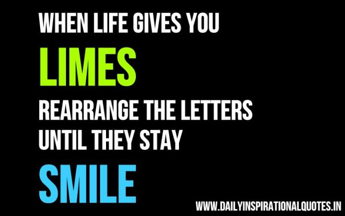 When life gives you LIMES, rearrange the letters until they stay SMILE. ~ Anonymous