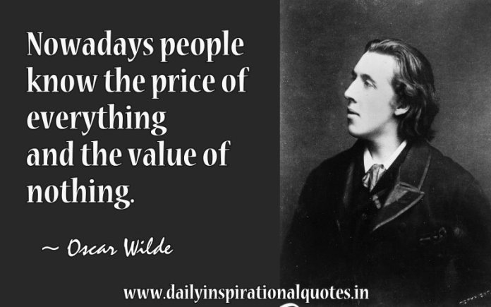 Nowadays people know the price of everything and the value of nothing. ~ Oscar Wilde