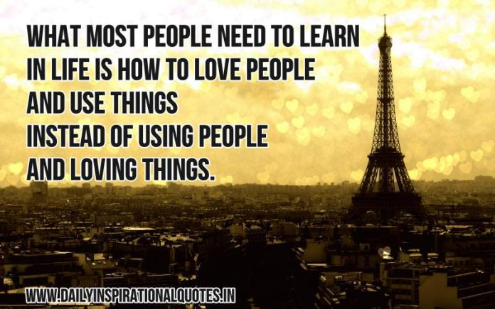 What most people need to learn in life is how to love people and use things instead of using people and loving things. ~ Anonymous