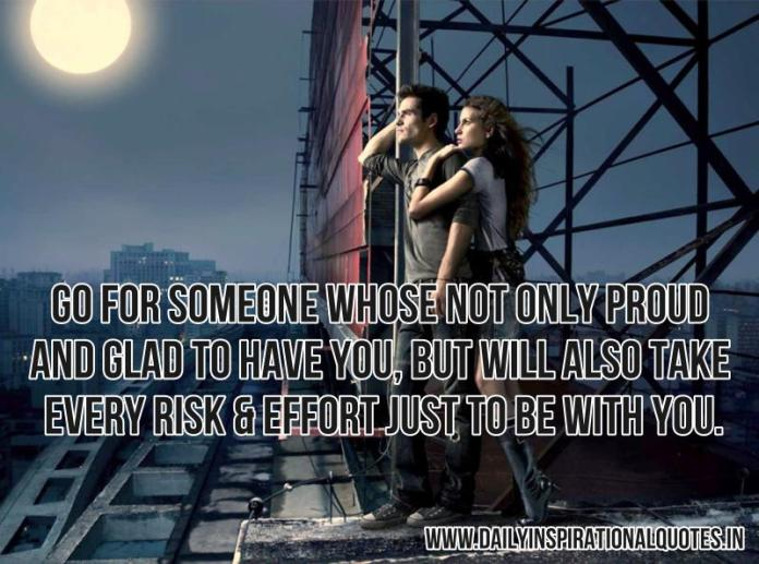 Go for someone whose not only proud and glad to have you, but will also take every risk & effort just to be with you. ~ Anonymous