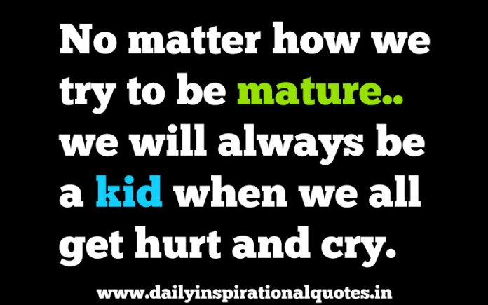 No matter how we try to be mature.. we will always be a kid when we all get hurt and cry. ~ Peter pan