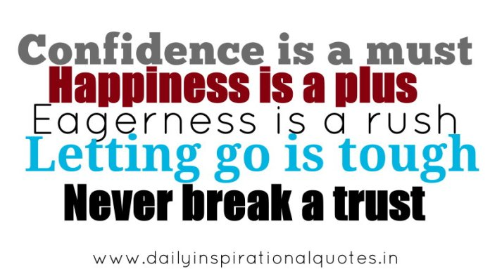 Confidence is a must, Happiness is a plus, Eagerness is a rush, Letting go is tough, Never break a trust. ~ Anonymous