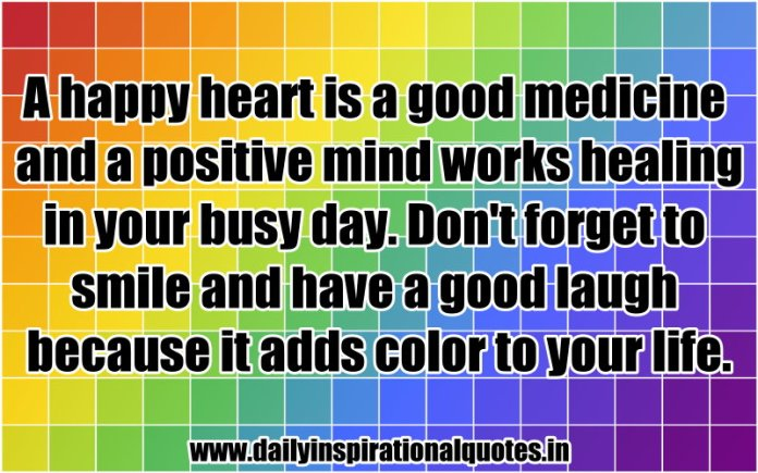 A happy heart is a good medicine and a positive mind works healing in your busy day. Don't forget to smile and have a good laugh because it adds color to your life. ~ Anonymous
