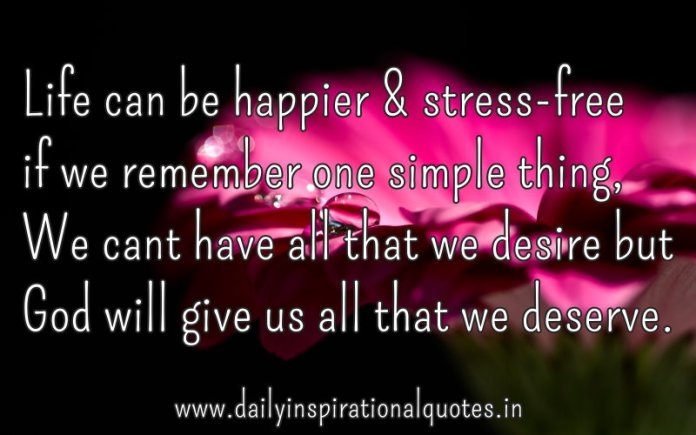 Life can be happier & stress-free if we remember one simple thing ~ We can't have all that we desire but God will give us all that we deserve. ~ Anonymous