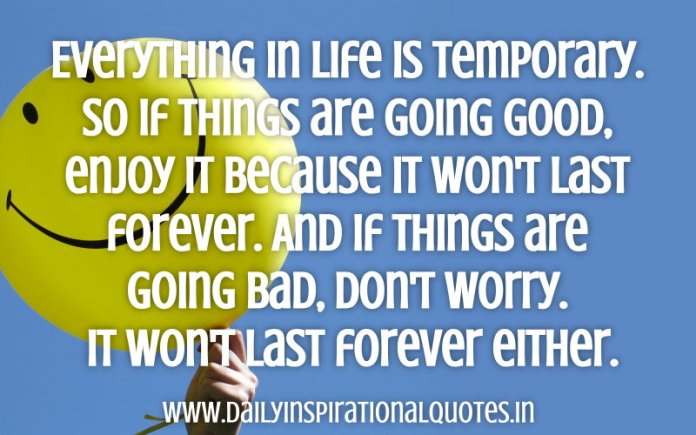 Everything in life is temporary. So if things are going good, enjoy it because it won't last forever. And if things are going bad, don't worry. It won't last forever either. ~ Anonymous