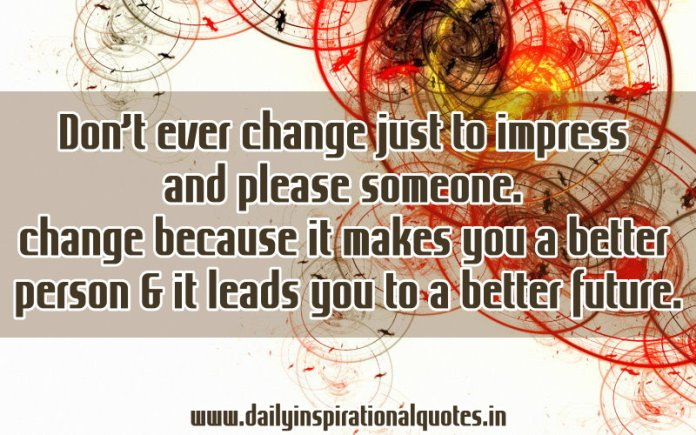 Don't ever change just to impress and please someone. change because it makes you a better person & it leads you to a better future. ~ Anonymous