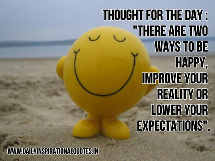 Thought for the day : There are two ways to be happy, Improve your reality or lower your expectations. ~ Anonymous