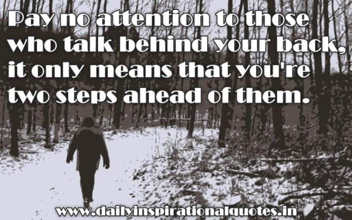 Pay no attention to those who talk behind your back, it only means that you're two steps ahead of them. ~ Anonymous