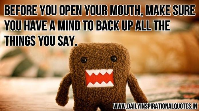 Before you open your mouth, make sure you have a mind to back up all the things you say. ~ Anonymous
