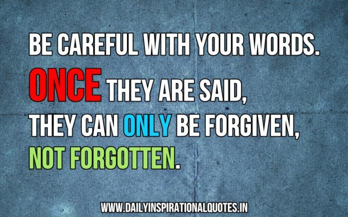 Be careful with your words. once they are said, they can only be forgiven, not forgotten. ~ Anonymous