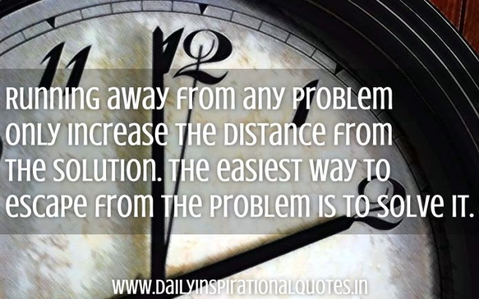 Running away from any problem only increase the distance from the solution. The easiest way to escape from the problem is to solve it. ~ Anonymous