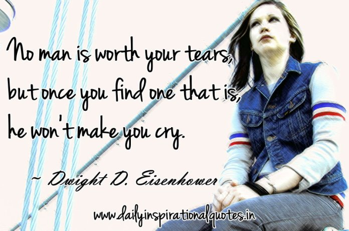 No man is worth your tears, but once you find one that is, he won't make you cry. ~ Dwight D. Eisenhower
