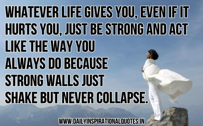 Whatever life gives you, even if it hurts you, just be strong and act like the way you always do because strong walls just shake but never collapse. ~ Anonymous