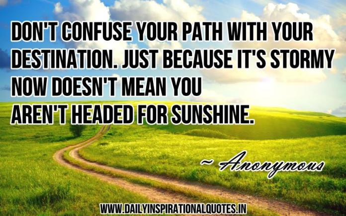 Don't confuse your path with your destination. just because it's stormy now doesn't mean you aren't headed for sunshine. ~ Anonymous
