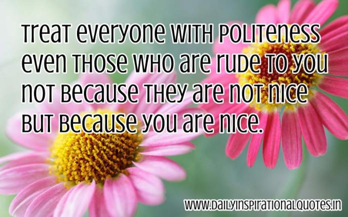Treat everyone with politeness even those who are rude to you not because they are not nice but because you are nice. ~ Anonymous