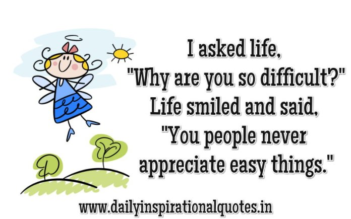 I asked life, Why are you so difficult?... Life smiled and said, You people never appreciate easy things. ~ Anonymous