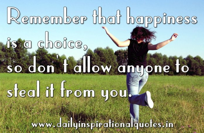 Remember that happiness is a choice, so don't allow anyone to steal it from you. ~ Anonymous