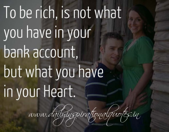 To be rich, is not what you have in your bank account, but what you have in your Heart. ~ Anonymous