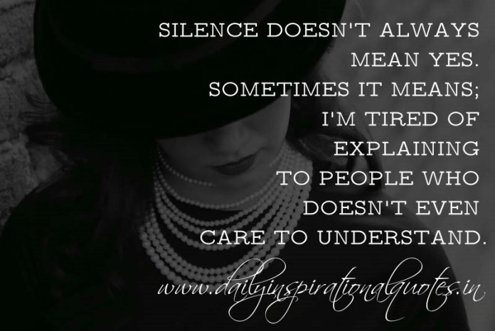 Silence doesn't always mean yes. Sometimes it means; I'm tired of explaining to people who doesn't even care to understand. ~ Anonymous