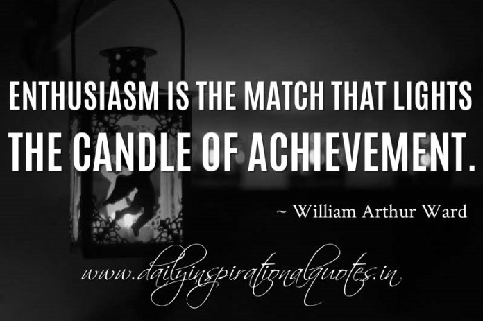 Enthusiasm is the match that lights the candle of achievement. ~ William Arthur Ward