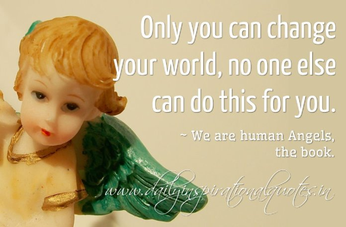 Only you can change your world, no one else can do this for you. ~ We are human Angels, the book.
