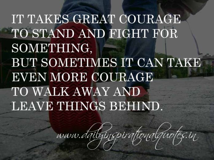 It takes great courage to stand and fight for something, but sometimes it can take even more courage to walk away and leave things behind. ~ Anonymous