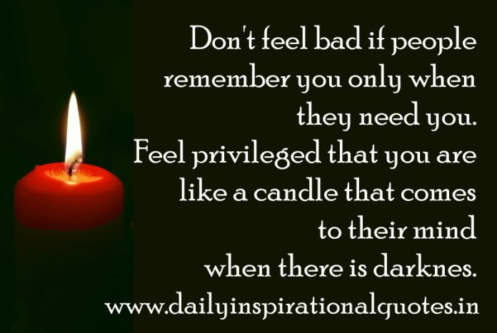 Don't feel bad if people remember you only when they need you. Feel privileged that you are like a candle that comes to their mind when there is darkness. ~ Anonymous