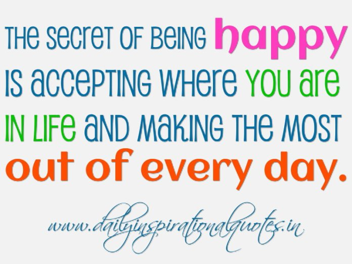 The secret of being happy is accepting where you are in life and making the most out of every day. ~ Anonymous