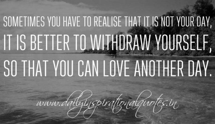 Sometimes you have to realise that it is not your day, it is better to withdraw yourself, so that you can love another day. ~ Anonymous