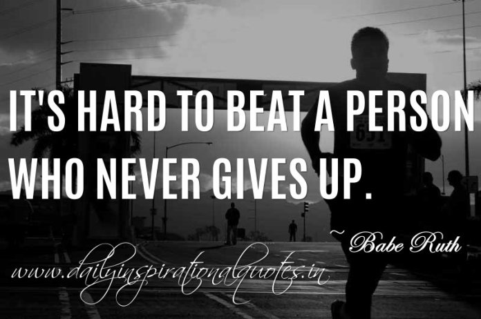 It's hard to beat a person who never gives up. ~ Babe Ruth