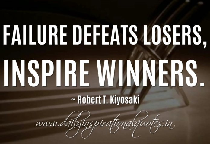 Failure defeats losers, inspire winners. ~ Robert T. Kiyosaki