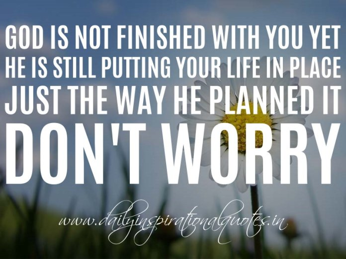 God is not finished with you yet. He is still putting your life in place just the way he planned it. Don't worry. ~ Anonymous