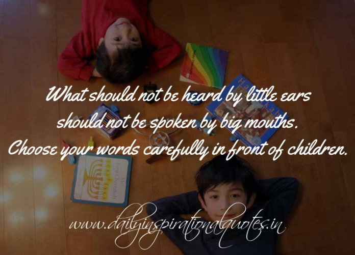 What should not be heard by little ears should not be spoken by big mouths. Choose your words carefully in front of children. ~ Anonymous