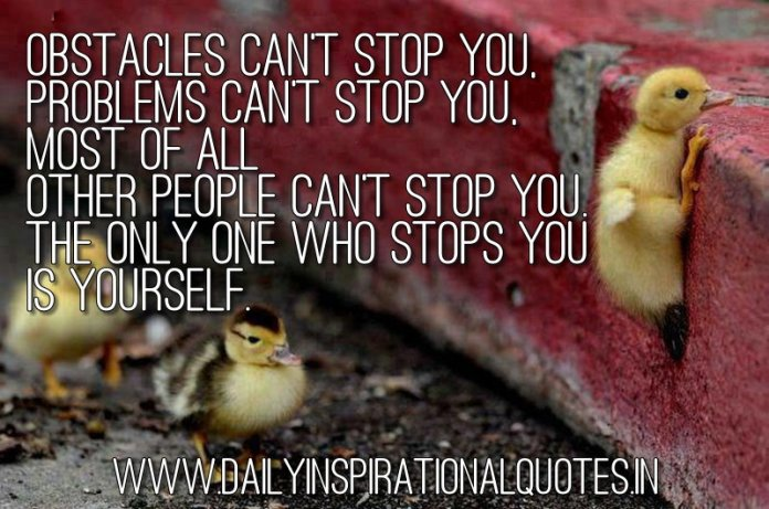 Obstacles can't stop you, Problems can't stop you, Most of all Other people can't stop you. The only one who stops you is yourself. ~ Anonymous