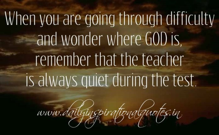When you are going through difficulty and wonder where GOD is, remember that the teacher is always quiet during the test. ~ Anonymous