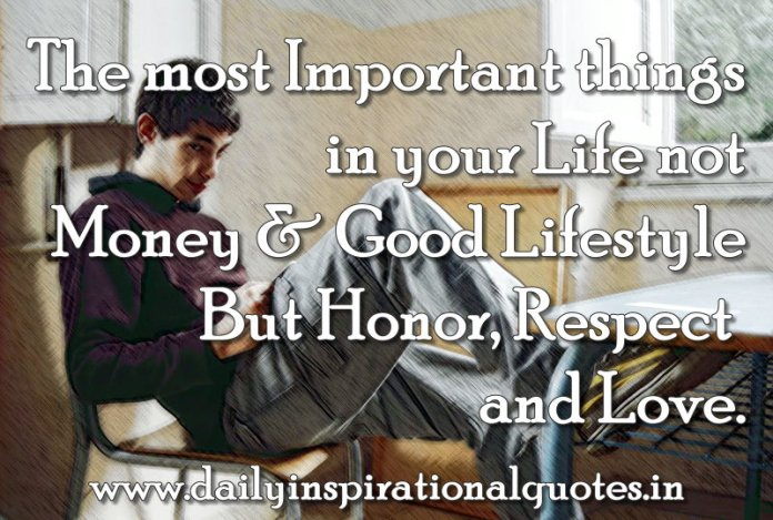 The most Important things in your Life not Money & Good Lifestyle But Honor, Respect and Love. ~ Anonymous