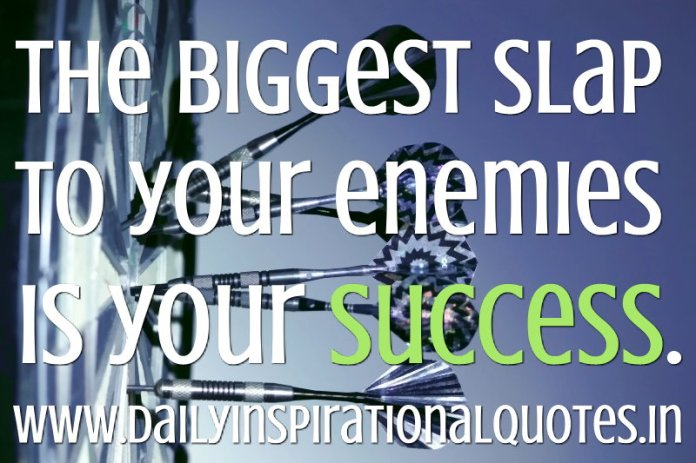 The biggest slap to your enemies is your success. ~ Anonymous