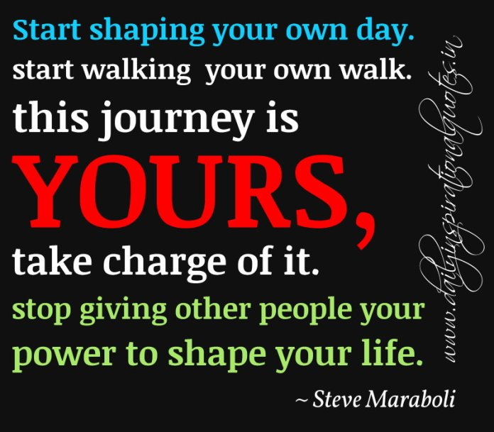 Start shaping your own day. start walking your own walk. this journey is yours, take charge of it. stop giving other people your power to shape your life. ~ Steve Maraboli