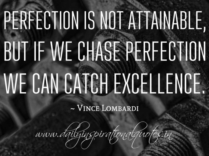 Perfection is not attainable, but if we chase perfection we can catch excellence. ~ Vince Lombardi