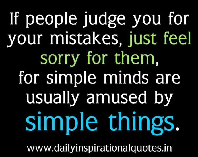 If people judge you for your mistakes, just feel sorry for them, for simple minds are usually amused by simple things. ~ Anonymous