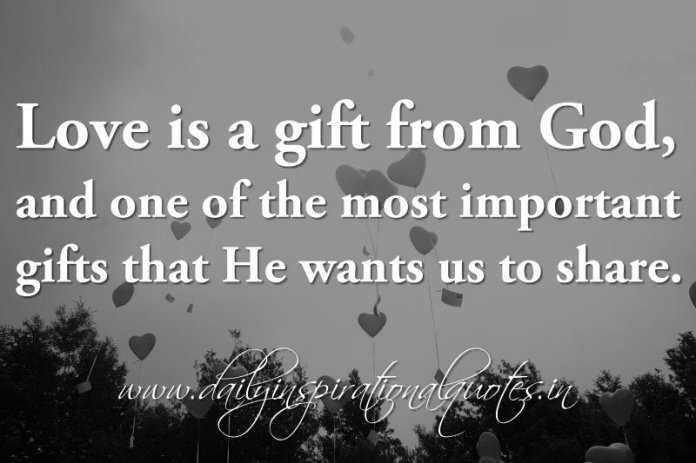Love is a gift from God, and one of the most important gifts that He wants us to share. ~ Anonymous