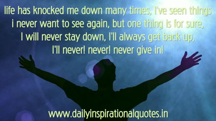 life has knocked me down many times, I've seen things i never want to see again, but one thing is for sure, I will never stay down, I'll always get back up, I'll never! never! never give in! ~ Anonymous