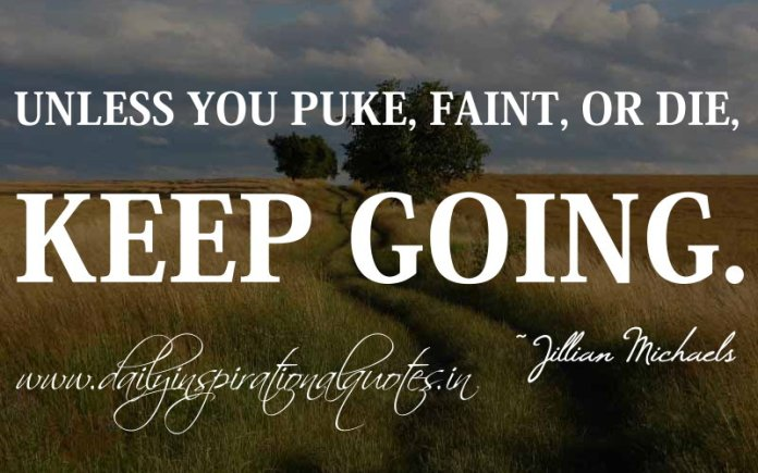 Unless you puke, faint, or die, keep going. ~ Jillian Michaels