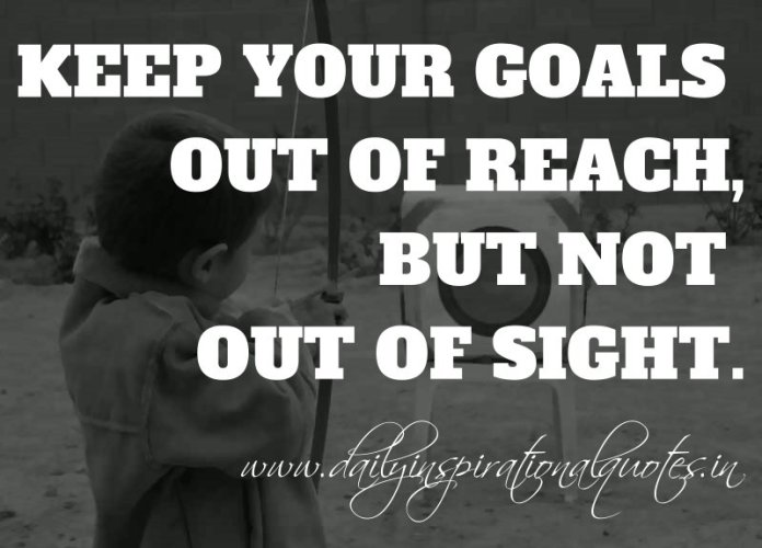 Keep your goals out of reach, but not out of sight. ~ Anonymous