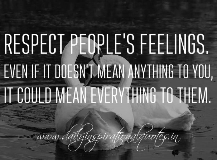 Respect people's feelings. Even if it doesn't mean anything to you, it could mean everything to them. ~ Anonymous